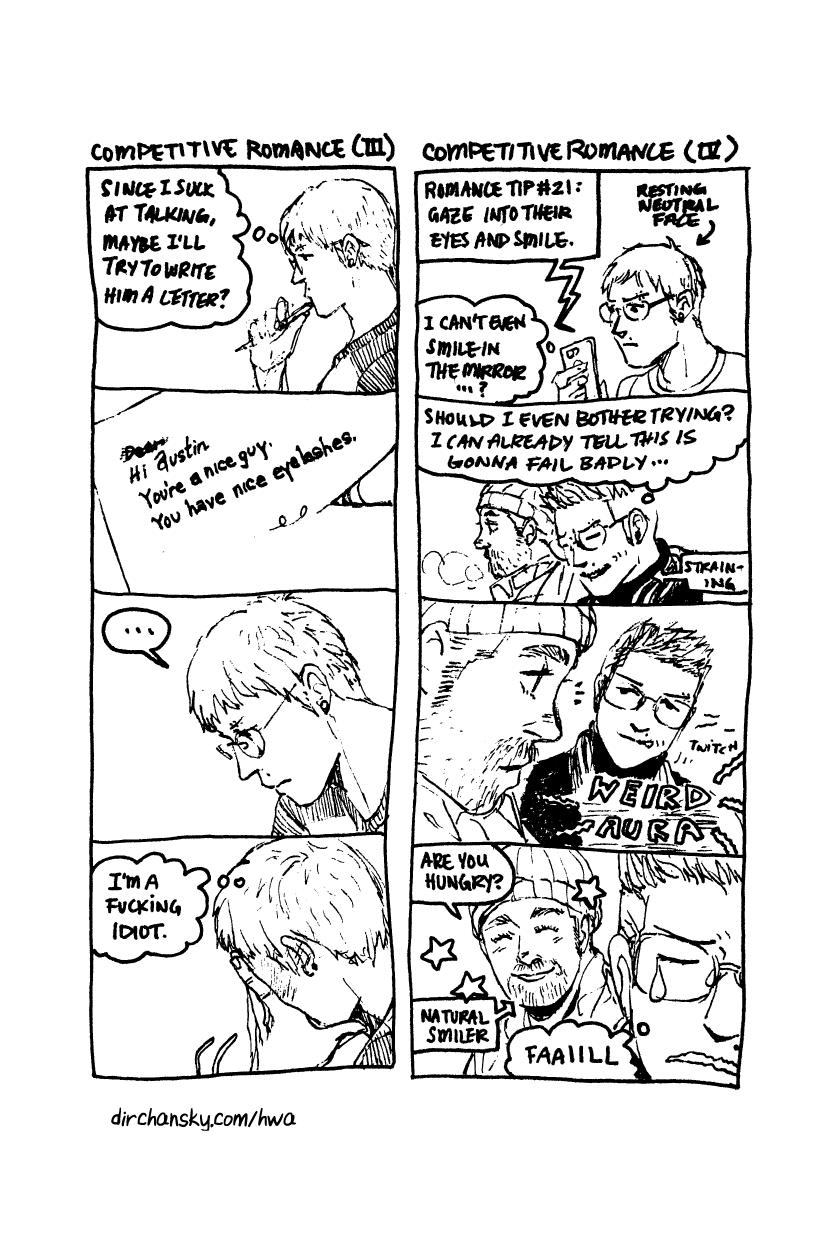 "Two 4-panel comic strips, featuring characters (Jake and Austin) from Here We Are webcomic. First strip is titled ""Competitive Romance III"" and shows Jake trying to write a letter to Austin. The letter begins as ""Hi Austin, You're a nice guy. You have nice eyelashes."" Jake promptly realizes that he is an idiot for even trying. Second strip is titled ""Competitive Romance IV"" and shows Jake reading a tip about how to smile and look into a partner's eyes. He feels NOT confident about trying this, as his lip twitches uncomfortably the next time he is around Austin. Austin notices Jake staring and him, lip quivering, and wonders if Jake is hungry. Jake feels his failure deeply."